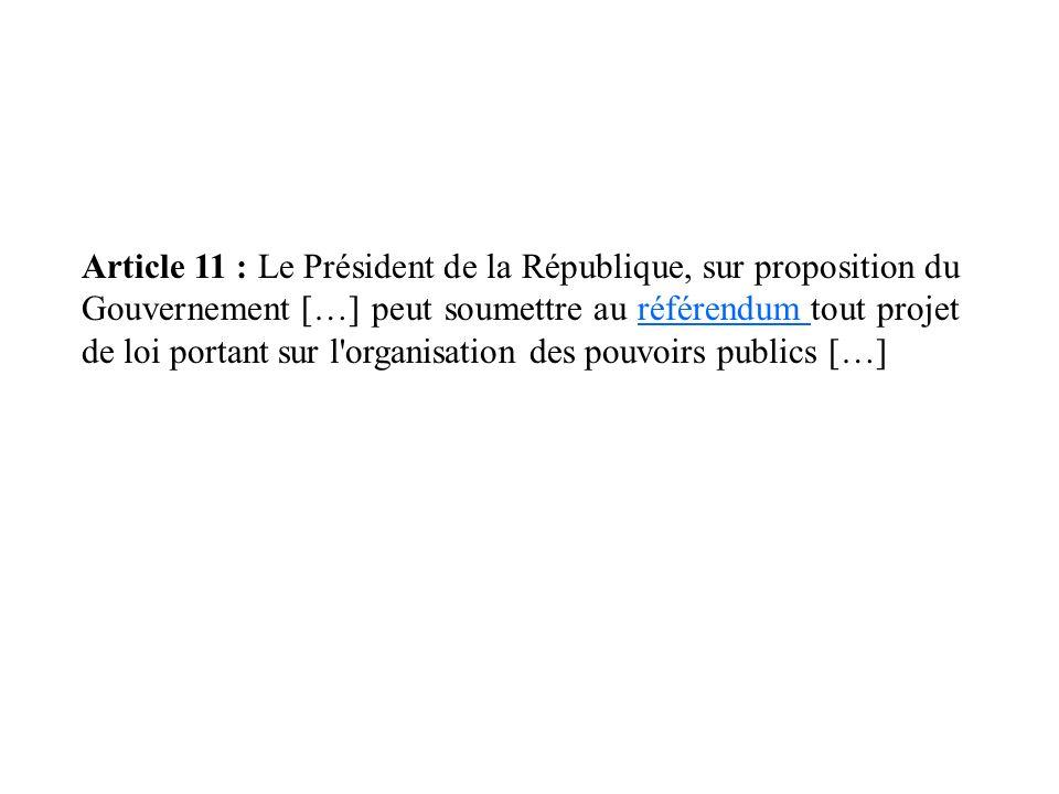 Article 11 : Le Président de la République, sur proposition du Gouvernement […] peut soumettre au référendum tout projet de loi portant sur l organisation des pouvoirs publics […]